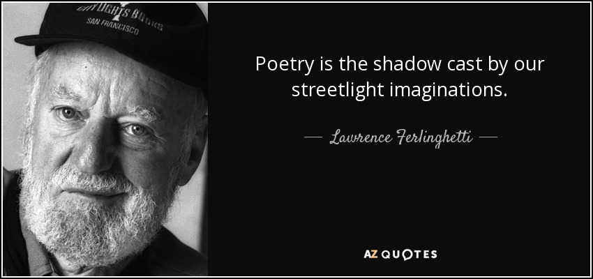 Poetry is the shadow cast by our streetlight imaginations. - Lawrence Ferlinghetti