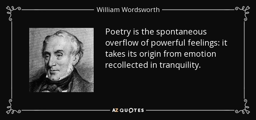 Poetry is the spontaneous overflow of powerful feelings: it takes its origin from emotion recollected in tranquility. - William Wordsworth