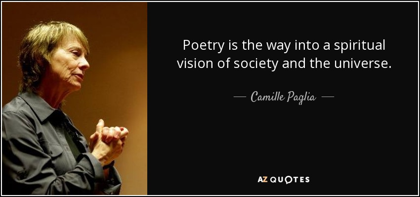Poetry is the way into a spiritual vision of society and the universe. - Camille Paglia