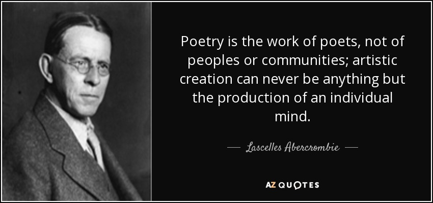 Poetry is the work of poets, not of peoples or communities; artistic creation can never be anything but the production of an individual mind. - Lascelles Abercrombie