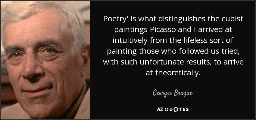Poetry' is what distinguishes the cubist paintings Picasso and I arrived at intuitively from the lifeless sort of painting those who followed us tried, with such unfortunate results, to arrive at theoretically. - Georges Braque