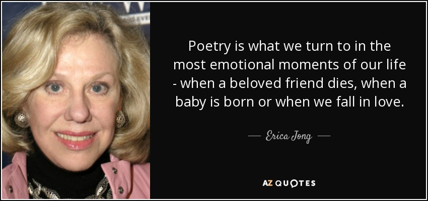 Poetry is what we turn to in the most emotional moments of our life - when a beloved friend dies, when a baby is born or when we fall in love. - Erica Jong