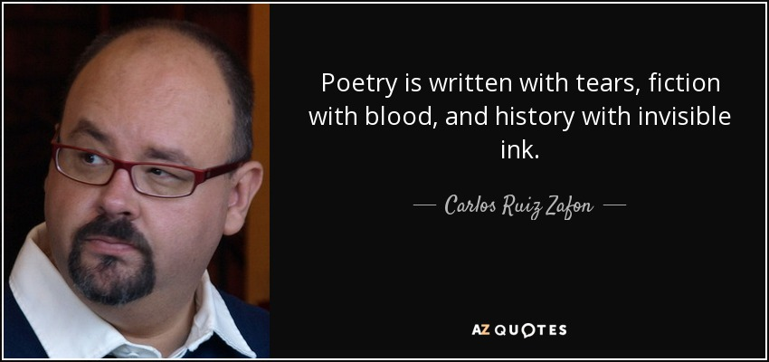 Poetry is written with tears, fiction with blood, and history with invisible ink. - Carlos Ruiz Zafon