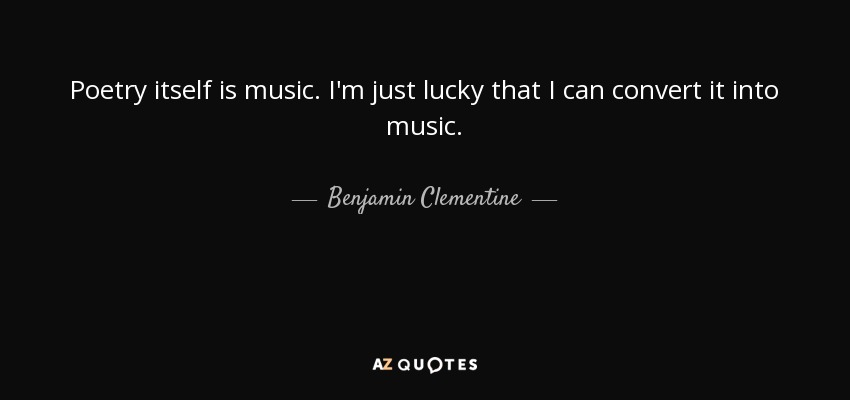 Poetry itself is music. I'm just lucky that I can convert it into music. - Benjamin Clementine
