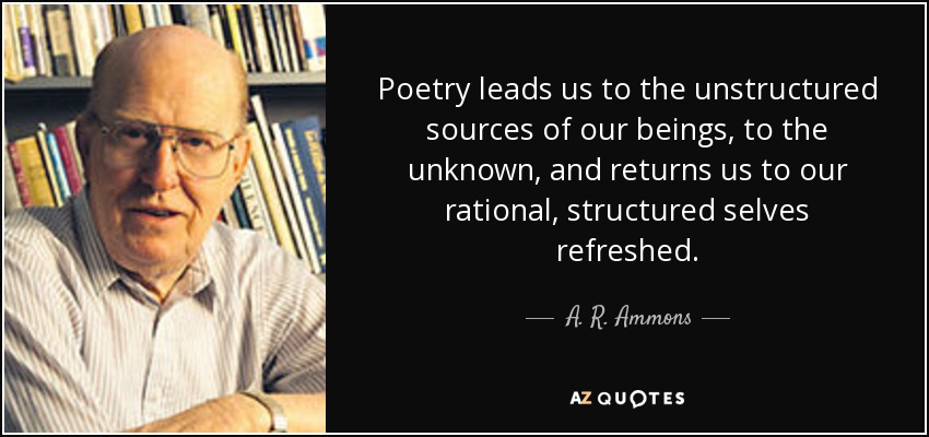 Poetry leads us to the unstructured sources of our beings, to the unknown, and returns us to our rational, structured selves refreshed. - A. R. Ammons