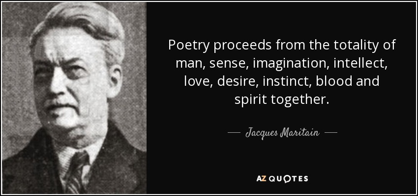 Poetry proceeds from the totality of man, sense, imagination, intellect, love, desire, instinct, blood and spirit together. - Jacques Maritain