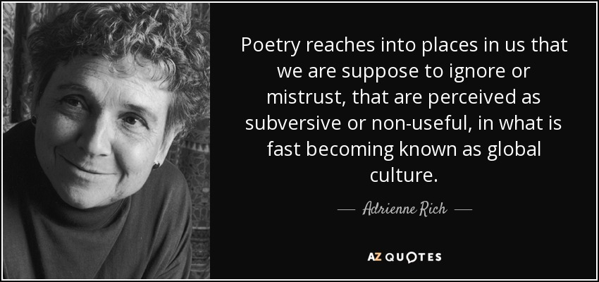 Poetry reaches into places in us that we are suppose to ignore or mistrust, that are perceived as subversive or non-useful, in what is fast becoming known as global culture. - Adrienne Rich