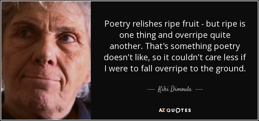 Poetry relishes ripe fruit - but ripe is one thing and overripe quite another. That's something poetry doesn't like, so it couldn't care less if I were to fall overripe to the ground. - Kiki Dimoula
