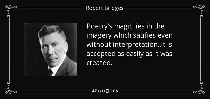 Poetry's magic lies in the imagery which satifies even without interpretation..it is accepted as easily as it was created. - Robert Bridges