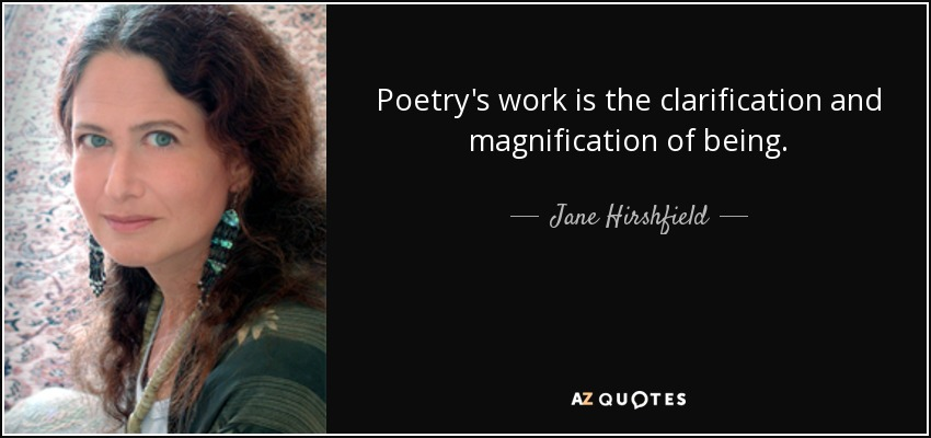 Poetry's work is the clarification and magnification of being. - Jane Hirshfield