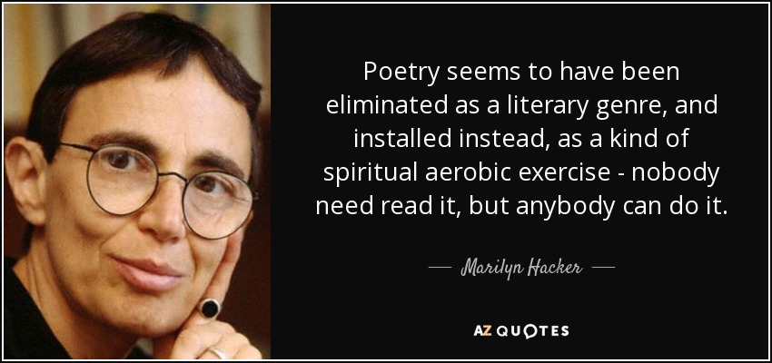 Poetry seems to have been eliminated as a literary genre, and installed instead, as a kind of spiritual aerobic exercise - nobody need read it, but anybody can do it. - Marilyn Hacker