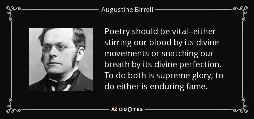 Poetry should be vital--either stirring our blood by its divine movements or snatching our breath by its divine perfection. To do both is supreme glory, to do either is enduring fame. - Augustine Birrell