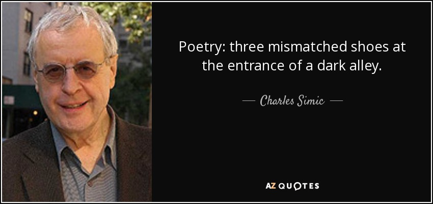 Poetry: three mismatched shoes at the entrance of a dark alley. - Charles Simic