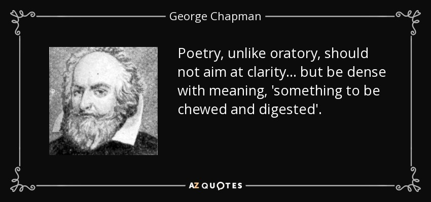 Poetry, unlike oratory, should not aim at clarity... but be dense with meaning, 'something to be chewed and digested'. - George Chapman