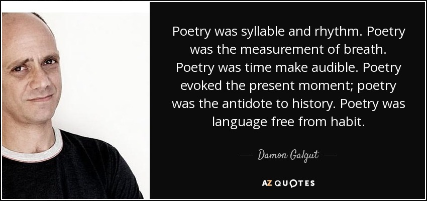 Poetry was syllable and rhythm. Poetry was the measurement of breath. Poetry was time make audible. Poetry evoked the present moment; poetry was the antidote to history. Poetry was language free from habit. - Damon Galgut