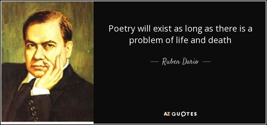 Poetry will exist as long as there is a problem of life and death - Ruben Dario