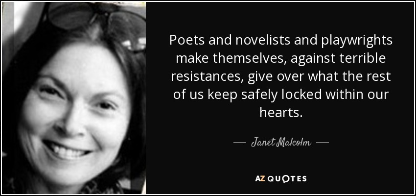 Poets and novelists and playwrights make themselves, against terrible resistances, give over what the rest of us keep safely locked within our hearts. - Janet Malcolm