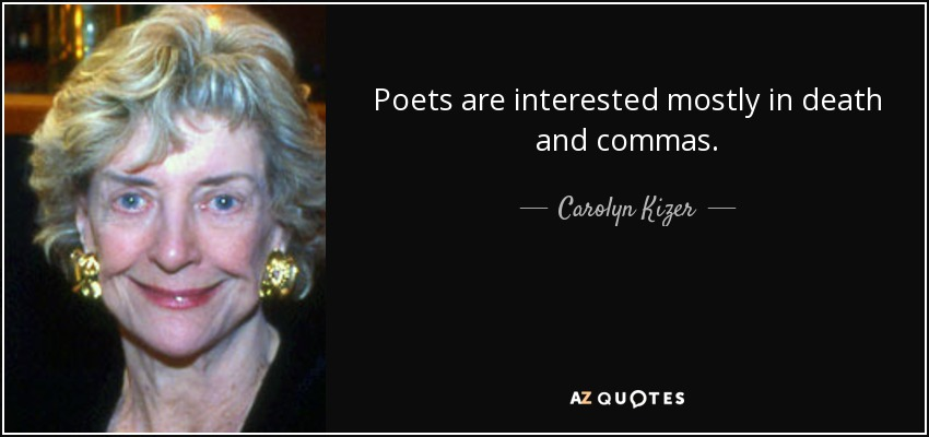 Poets are interested mostly in death and commas. - Carolyn Kizer