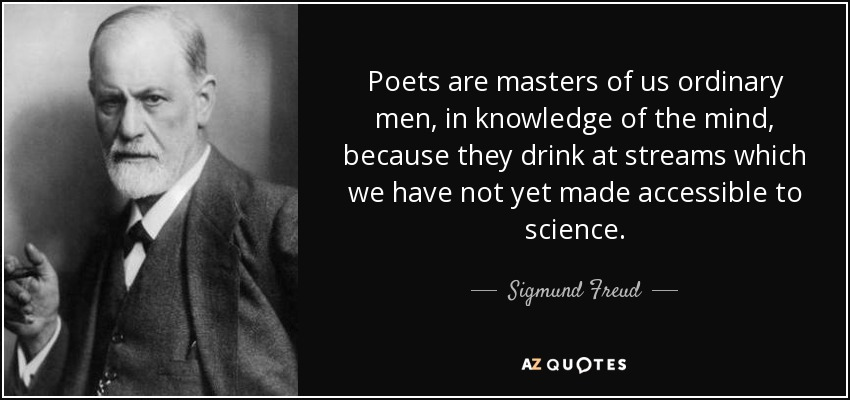 Poets are masters of us ordinary men, in knowledge of the mind, because they drink at streams which we have not yet made accessible to science. - Sigmund Freud