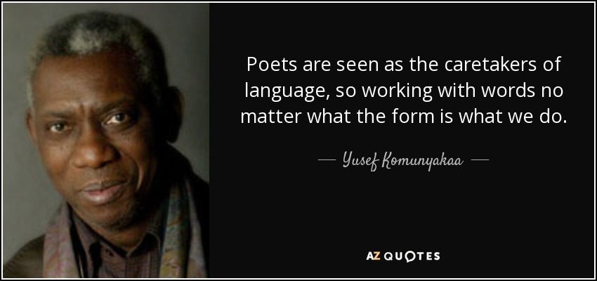 Poets are seen as the caretakers of language, so working with words no matter what the form is what we do. - Yusef Komunyakaa