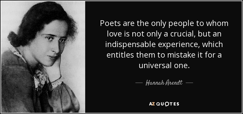 Poets are the only people to whom love is not only a crucial, but an indispensable experience, which entitles them to mistake it for a universal one. - Hannah Arendt
