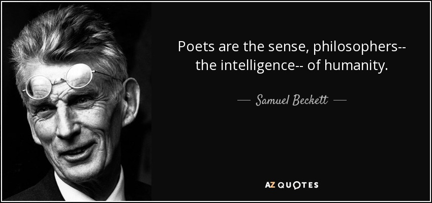 Poets are the sense, philosophers­­ the intelligence­­ of humanity. - Samuel Beckett