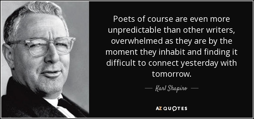 Poets of course are even more unpredictable than other writers, overwhelmed as they are by the moment they inhabit and finding it difficult to connect yesterday with tomorrow. - Karl Shapiro