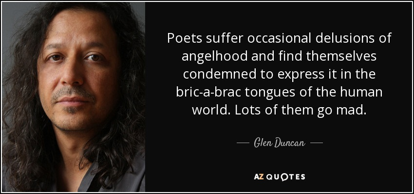 Poets suffer occasional delusions of angelhood and find themselves condemned to express it in the bric-a-brac tongues of the human world. Lots of them go mad. - Glen Duncan