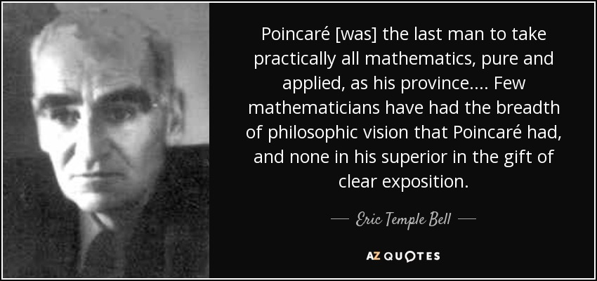 Poincaré [was] the last man to take practically all mathematics, pure and applied, as his province. ... Few mathematicians have had the breadth of philosophic vision that Poincaré had, and none in his superior in the gift of clear exposition. - Eric Temple Bell