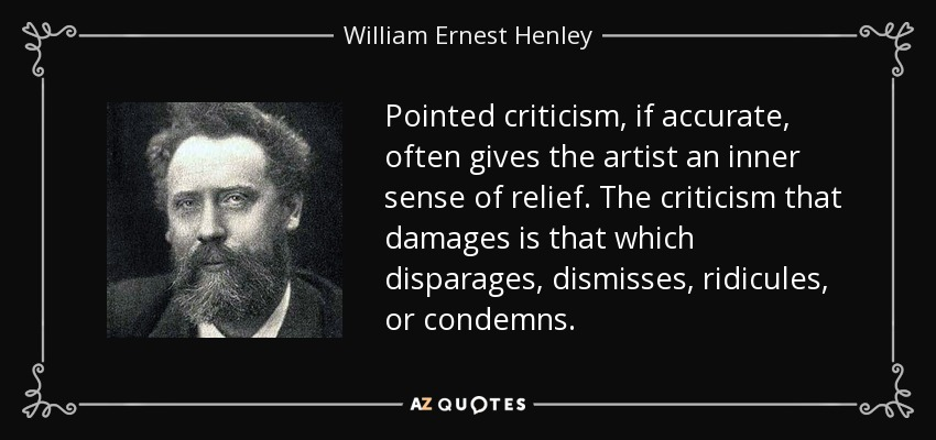 Pointed criticism, if accurate, often gives the artist an inner sense of relief. The criticism that damages is that which disparages, dismisses, ridicules, or condemns. - William Ernest Henley