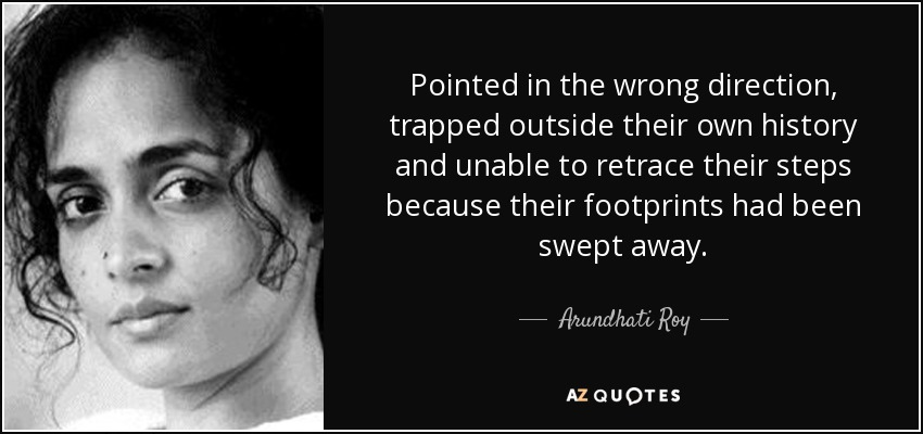 Pointed in the wrong direction, trapped outside their own history and unable to retrace their steps because their footprints had been swept away. - Arundhati Roy