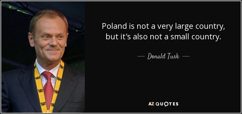 Poland is not a very large country, but it's also not a small country. - Donald Tusk