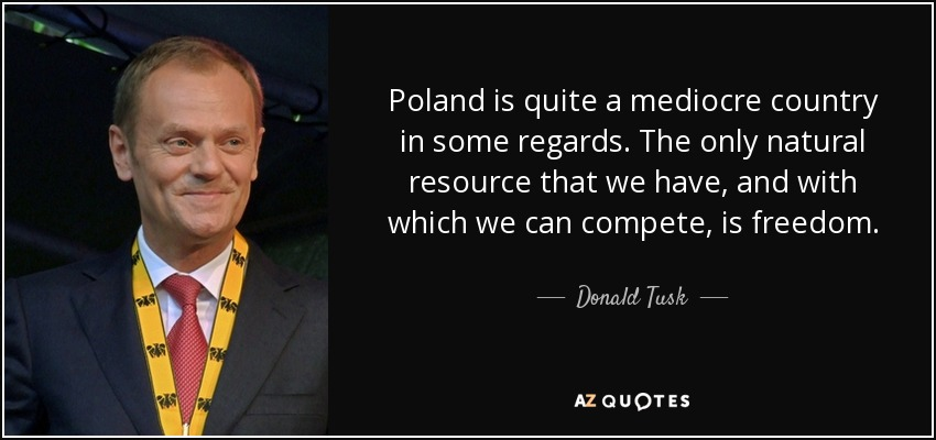Poland is quite a mediocre country in some regards. The only natural resource that we have, and with which we can compete, is freedom. - Donald Tusk