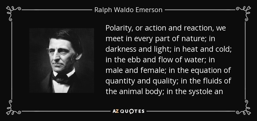 Polarity, or action and reaction, we meet in every part of nature; in darkness and light; in heat and cold; in the ebb and flow of water; in male and female; in the equation of quantity and quality; in the fluids of the animal body; in the systole an - Ralph Waldo Emerson