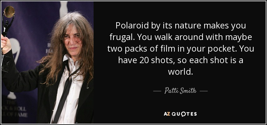 Polaroid by its nature makes you frugal. You walk around with maybe two packs of film in your pocket. You have 20 shots, so each shot is a world. - Patti Smith