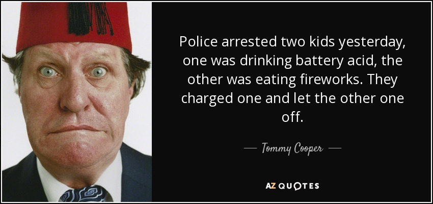 Police arrested two kids yesterday, one was drinking battery acid, the other was eating fireworks. They charged one and let the other one off. - Tommy Cooper