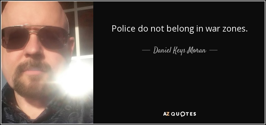 Police do not belong in war zones. - Daniel Keys Moran