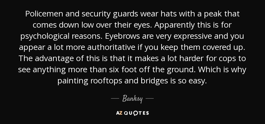 Policemen and security guards wear hats with a peak that comes down low over their eyes. Apparently this is for psychological reasons. Eyebrows are very expressive and you appear a lot more authoritative if you keep them covered up. The advantage of this is that it makes a lot harder for cops to see anything more than six foot off the ground. Which is why painting rooftops and bridges is so easy. - Banksy