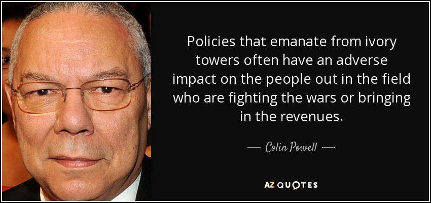 Policies that emanate from ivory towers often have an adverse impact on the people out in the field who are fighting the wars or bringing in the revenues. - Colin Powell