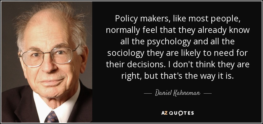 Policy makers, like most people, normally feel that they already know all the psychology and all the sociology they are likely to need for their decisions. I don't think they are right, but that's the way it is. - Daniel Kahneman
