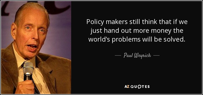 Policy makers still think that if we just hand out more money the world's problems will be solved. - Paul Weyrich