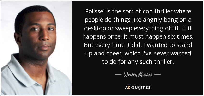 Polisse' is the sort of cop thriller where people do things like angrily bang on a desktop or sweep everything off it. If it happens once, it must happen six times. But every time it did, I wanted to stand up and cheer, which I've never wanted to do for any such thriller. - Wesley Morris