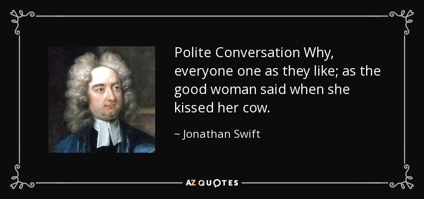 Polite Conversation Why, everyone one as they like; as the good woman said when she kissed her cow. - Jonathan Swift
