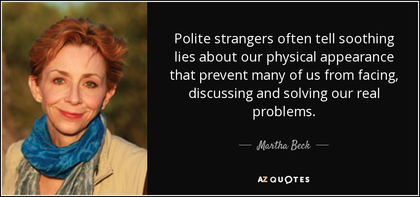 Polite strangers often tell soothing lies about our physical appearance that prevent many of us from facing, discussing and solving our real problems. - Martha Beck