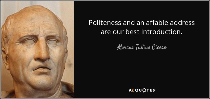 Politeness and an affable address are our best introduction. - Marcus Tullius Cicero