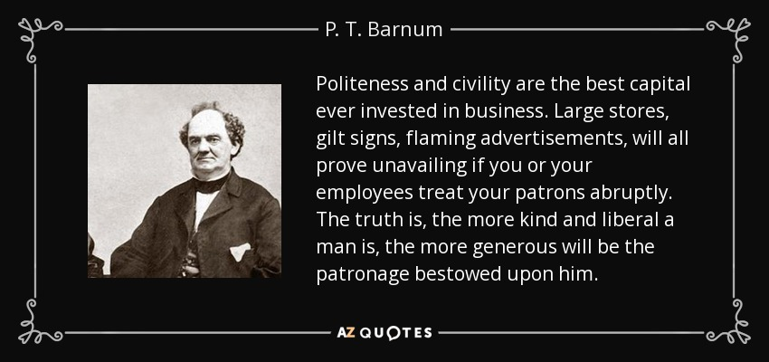 Politeness and civility are the best capital ever invested in business. Large stores, gilt signs, flaming advertisements, will all prove unavailing if you or your employees treat your patrons abruptly. The truth is, the more kind and liberal a man is, the more generous will be the patronage bestowed upon him. - P. T. Barnum