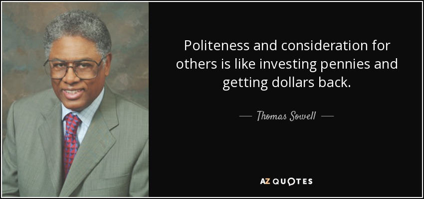 Politeness and consideration for others is like investing pennies and getting dollars back. - Thomas Sowell