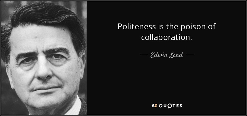 Politeness is the poison of collaboration. - Edwin Land