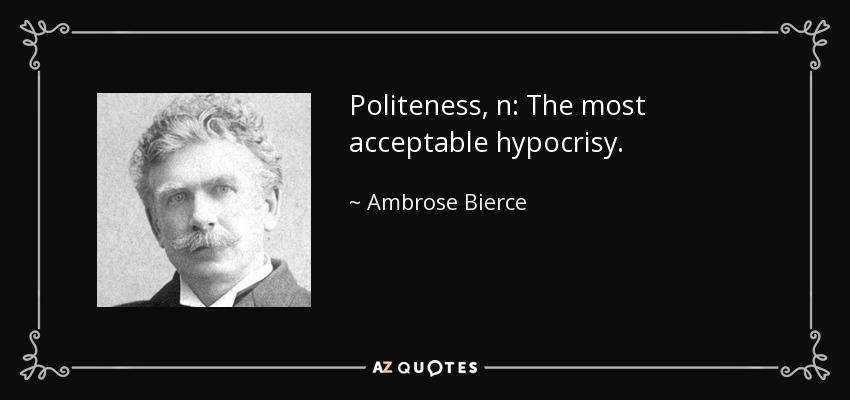 Politeness, n: The most acceptable hypocrisy. - Ambrose Bierce