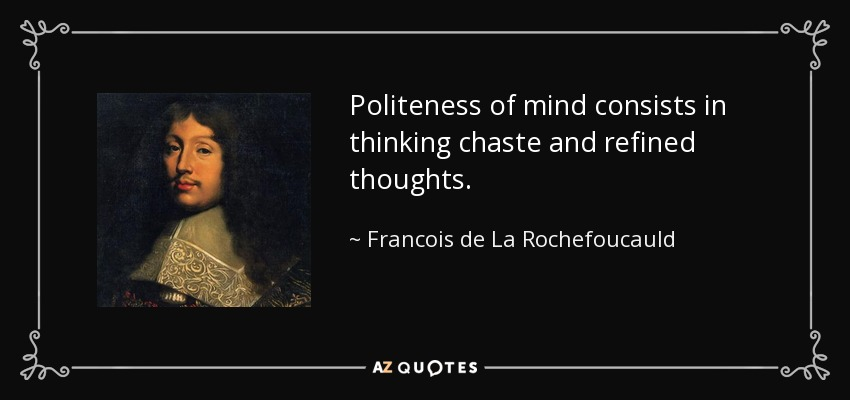 Politeness of mind consists in thinking chaste and refined thoughts. - Francois de La Rochefoucauld